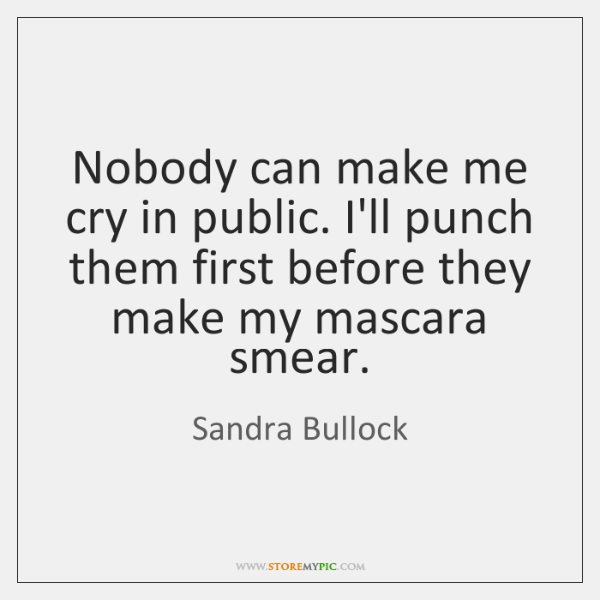 Nobody can make me cry in public. I'll punch them first before ...