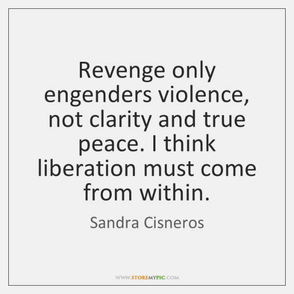 Revenge only engenders violence, not clarity and true peace. I think liberation ...