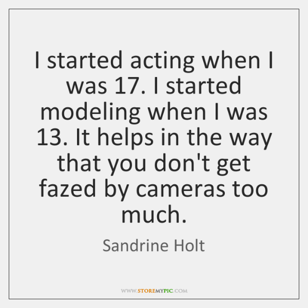 I started acting when I was 17. I started modeling when I was 13. ...