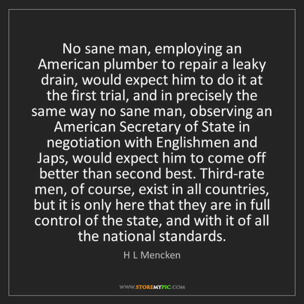 H L Mencken: No sane man, employing an American plumber to repair...