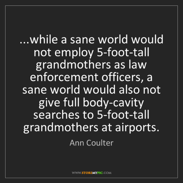 Ann Coulter: ...while a sane world would not employ 5-foot-tall grandmothers...