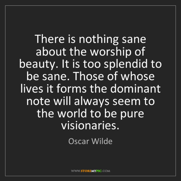 Oscar Wilde: There is nothing sane about the worship of beauty. It...
