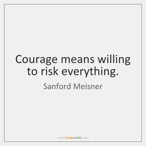 Courage means willing to risk everything.