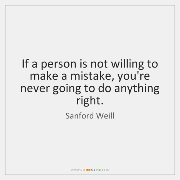 If a person is not willing to make a mistake, you're never ...