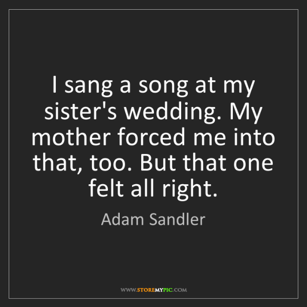 Adam Sandler: I sang a song at my sister's wedding. My mother forced...