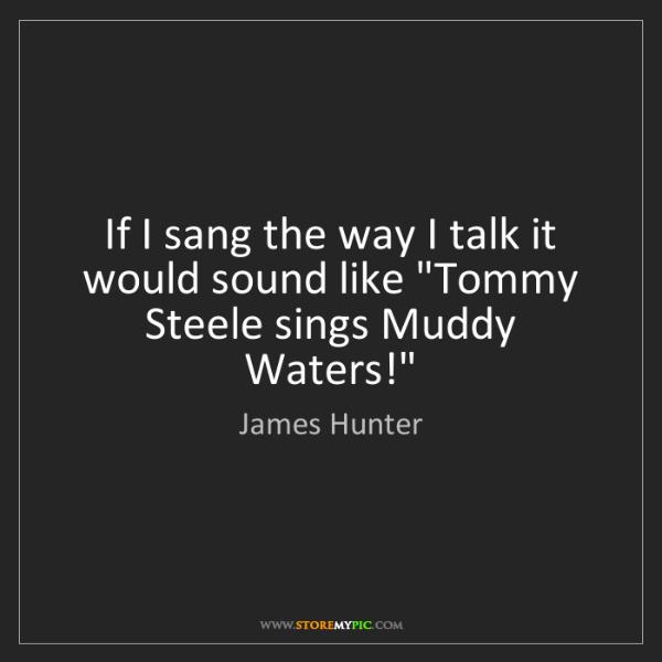 "James Hunter: If I sang the way I talk it would sound like ""Tommy Steele..."