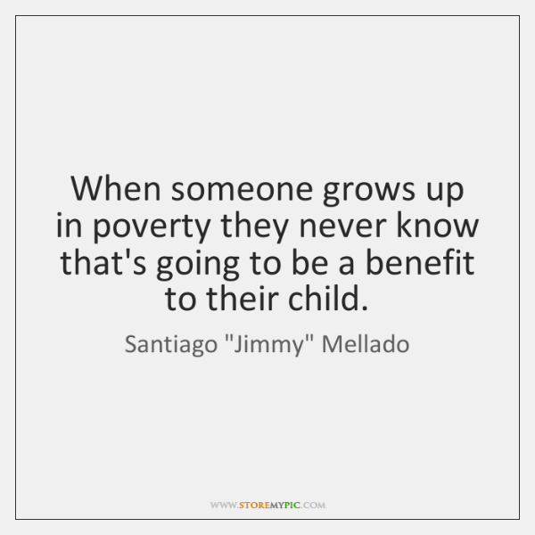 When someone grows up in poverty they never know that's going to ...