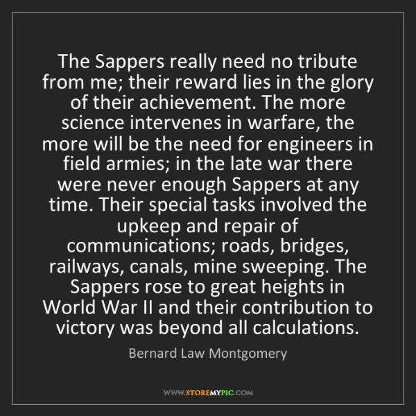 Bernard Law Montgomery: The Sappers really need no tribute from me; their reward...