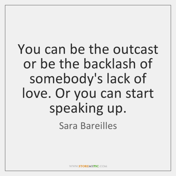 You can be the outcast or be the backlash of somebody's lack ...
