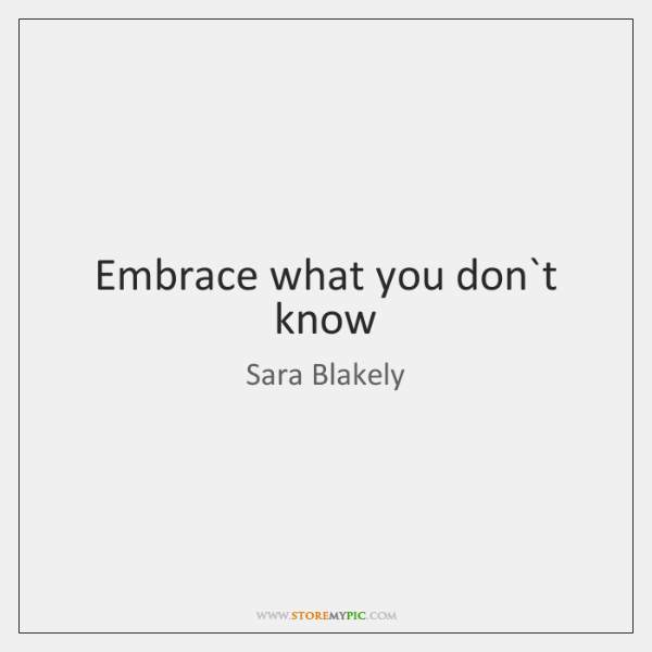 Embrace what you don`t know
