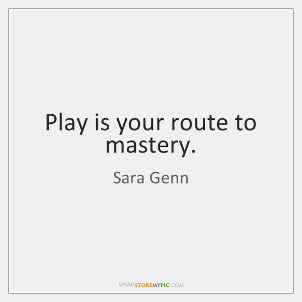 Play is your route to mastery.