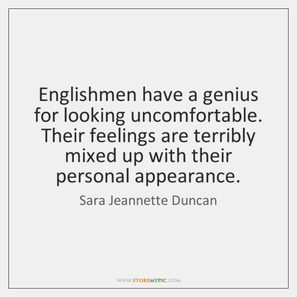 Englishmen have a genius for looking uncomfortable. Their feelings are terribly mixed ...