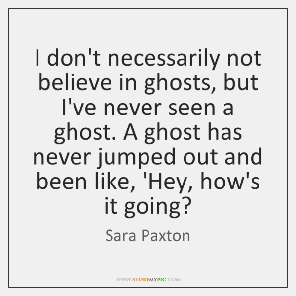 I don't necessarily not believe in ghosts, but I've never seen a ...