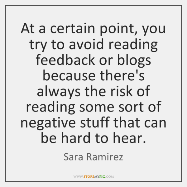 At a certain point, you try to avoid reading feedback or blogs ...