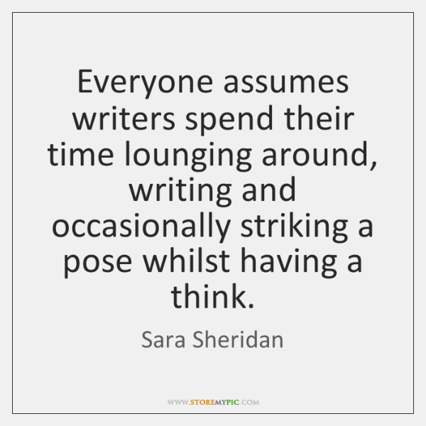 Everyone assumes writers spend their time lounging around, writing and occasionally striking ...