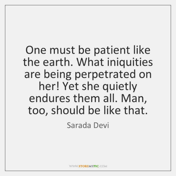 One must be patient like the earth. What iniquities are being perpetrated ...