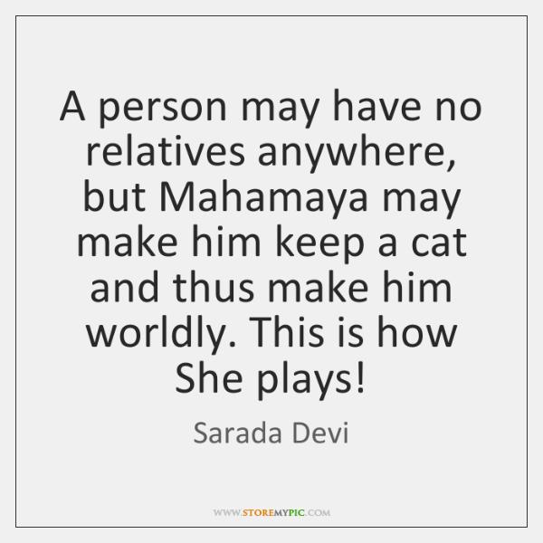 A person may have no relatives anywhere, but Mahamaya may make him ...
