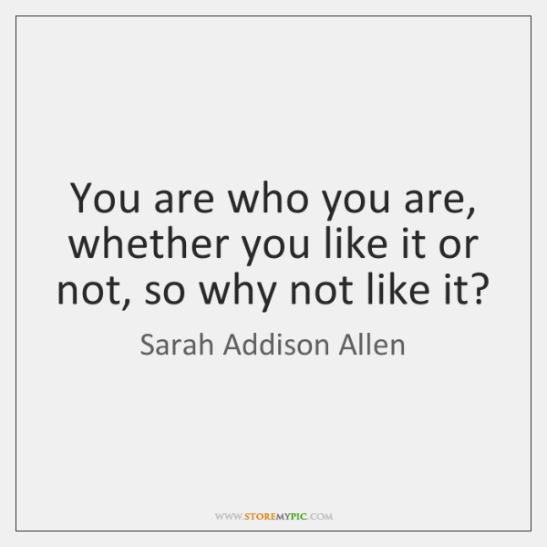 You are who you are, whether you like it or not, so ...