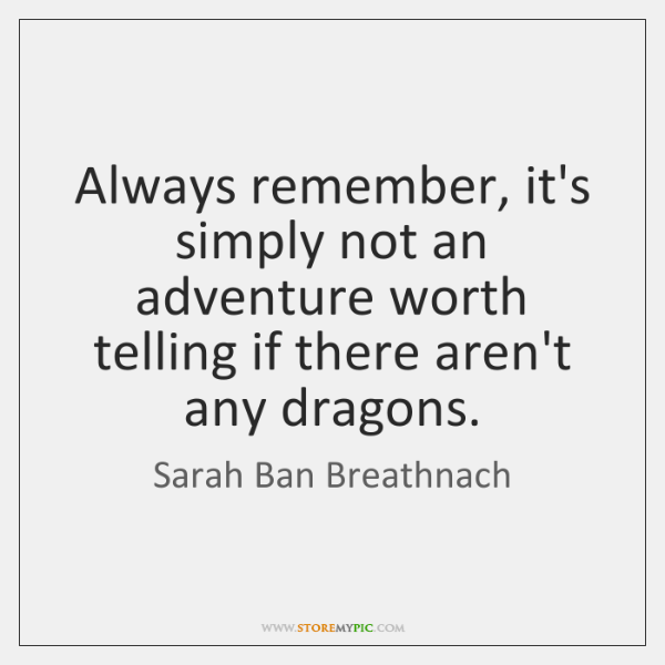 Always remember, it's simply not an adventure worth telling if there aren't ...