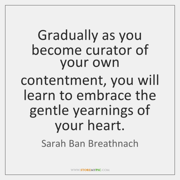 Gradually as you become curator of your own contentment, you will learn ...