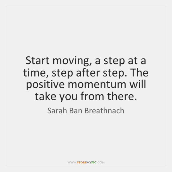 Start moving, a step at a time, step after step. The positive ...