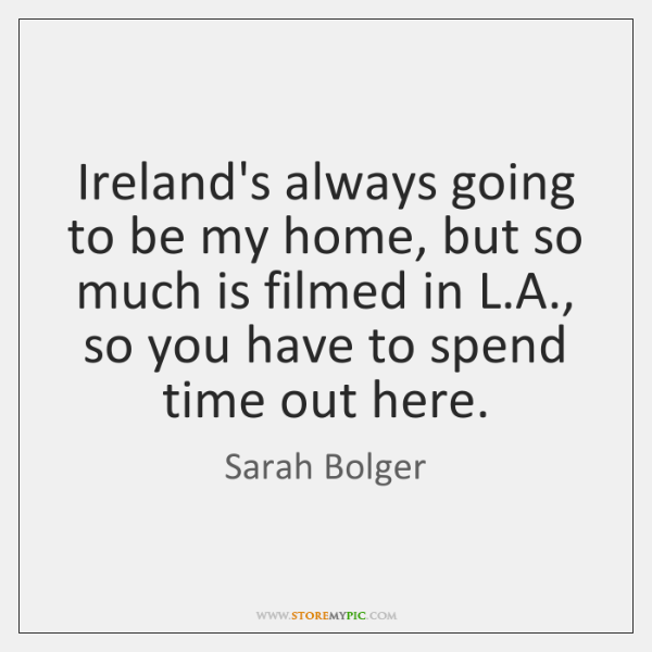 Ireland's always going to be my home, but so much is filmed ...