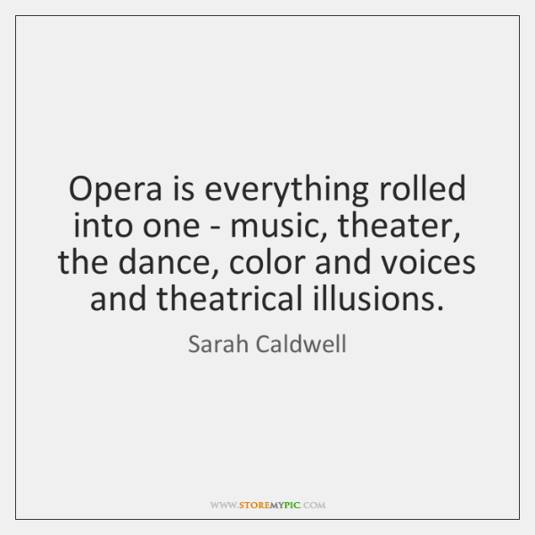 Opera is everything rolled into one - music, theater, the dance, color ...