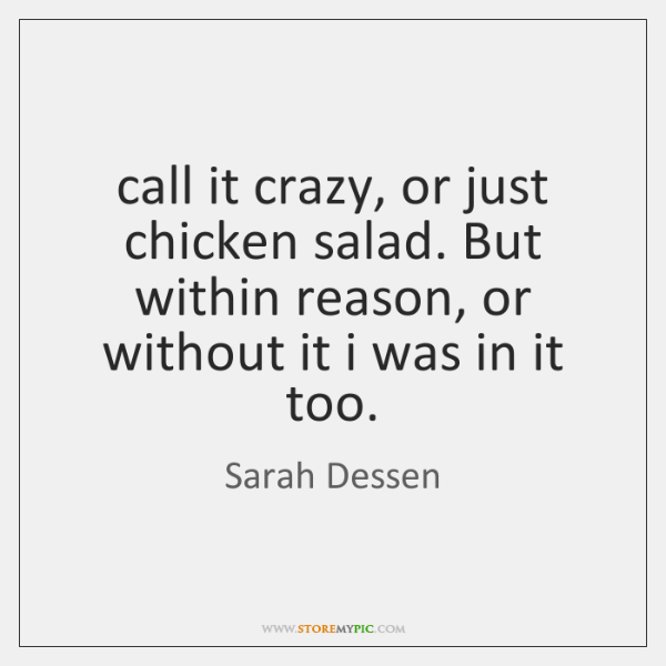 call it crazy, or just chicken salad. But within reason, or without ...