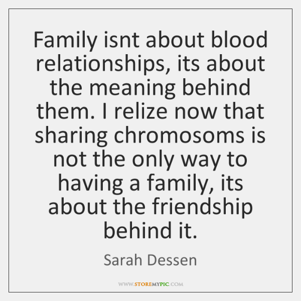 Family isnt about blood relationships, its about the meaning behind them. I ...