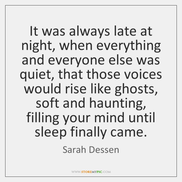 It was always late at night, when everything and everyone else was ...