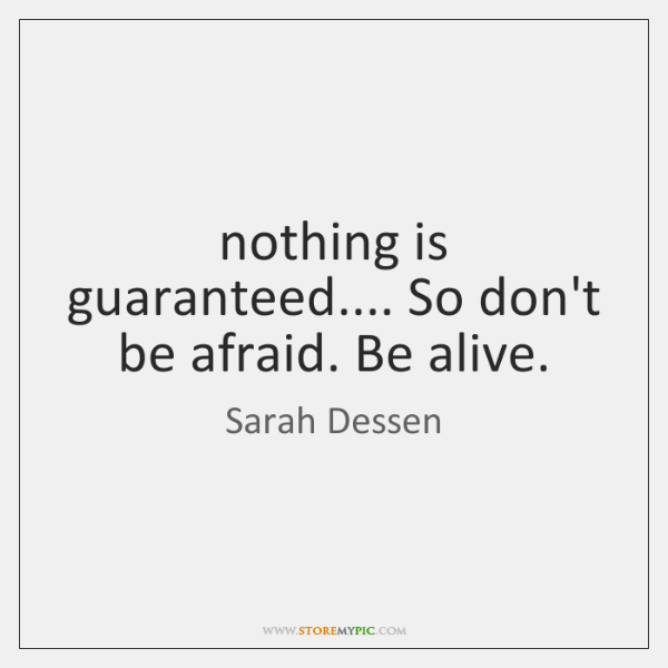 nothing is guaranteed.... So don't be afraid. Be alive.