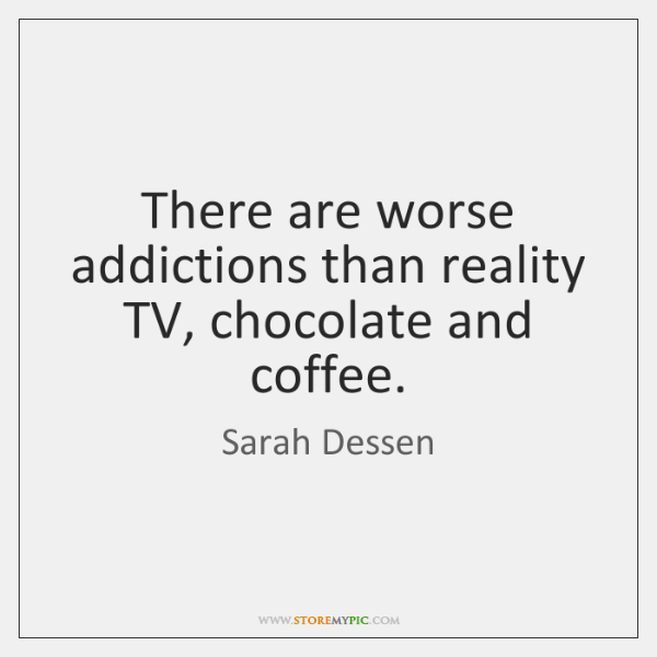 There are worse addictions than reality TV, chocolate and coffee.