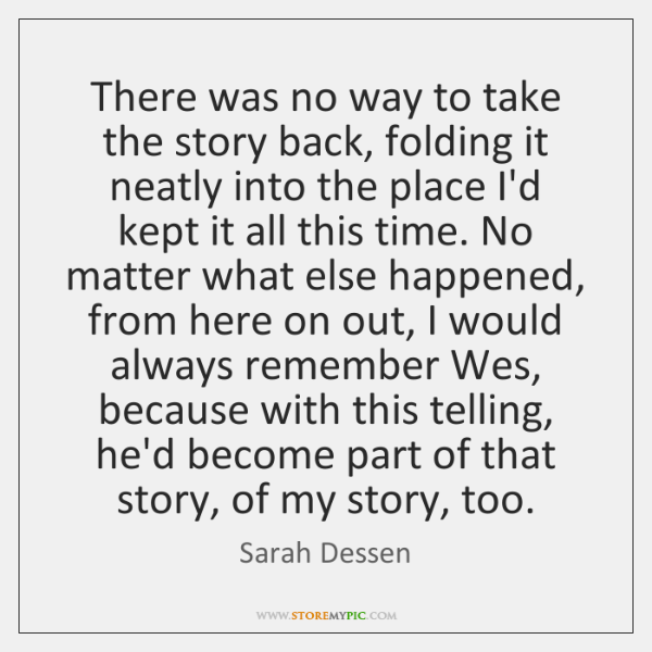 There was no way to take the story back, folding it neatly ...