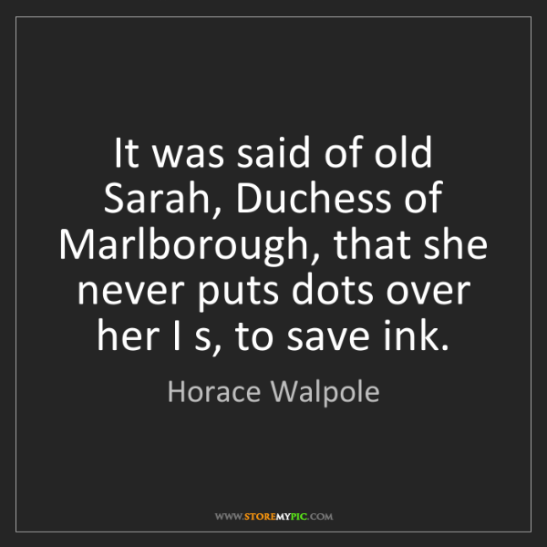 Horace Walpole: It was said of old Sarah, Duchess of Marlborough, that...