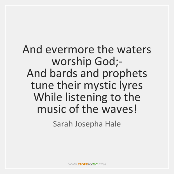 And evermore the waters worship God;-  And bards and prophets tune ...