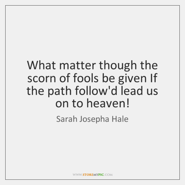 What matter though the scorn of fools be given If the path ...