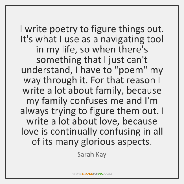 I write poetry to figure things out. It's what I use as ...