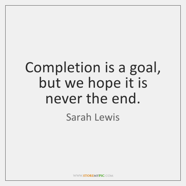 Completion is a goal, but we hope it is never the end.