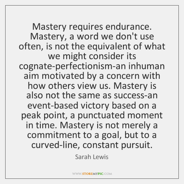 Mastery requires endurance. Mastery, a word we don't use often, is not ...