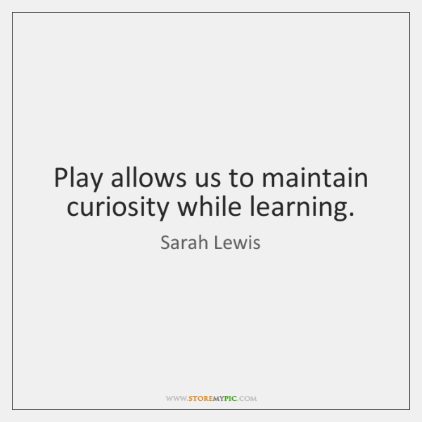 Play allows us to maintain curiosity while learning.