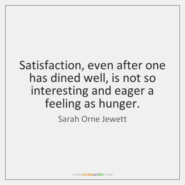 Satisfaction, even after one has dined well, is not so interesting and ...