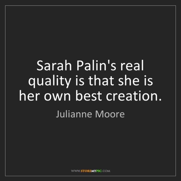 Julianne Moore: Sarah Palin's real quality is that she is her own best...