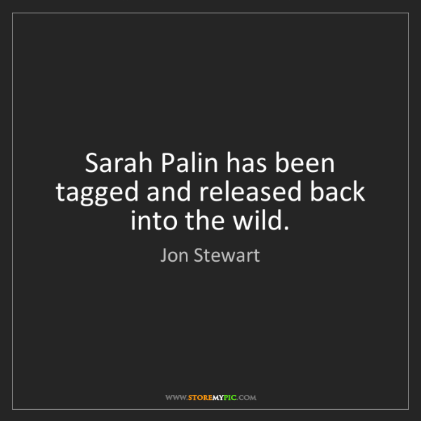 Jon Stewart: Sarah Palin has been tagged and released back into the...