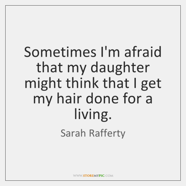 Sometimes I'm afraid that my daughter might think that I get my ...