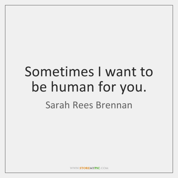 Sometimes I want to be human for you.