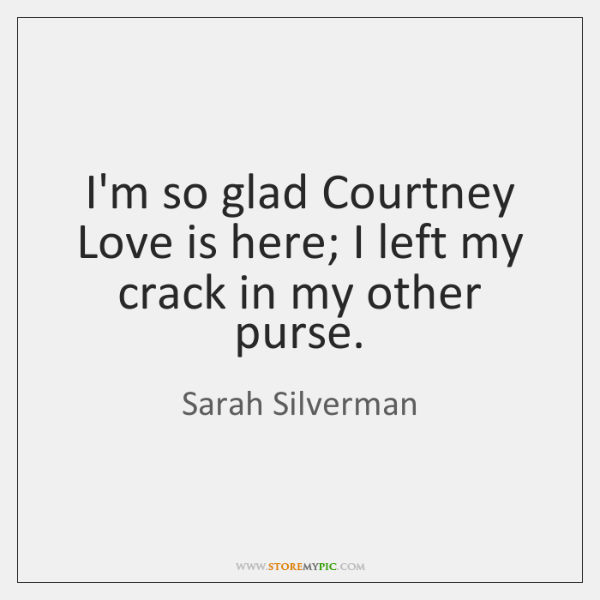 I'm so glad Courtney Love is here; I left my crack in ...