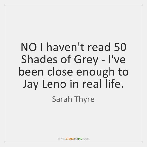 NO I haven't read 50 Shades of Grey - I've been close enough ...