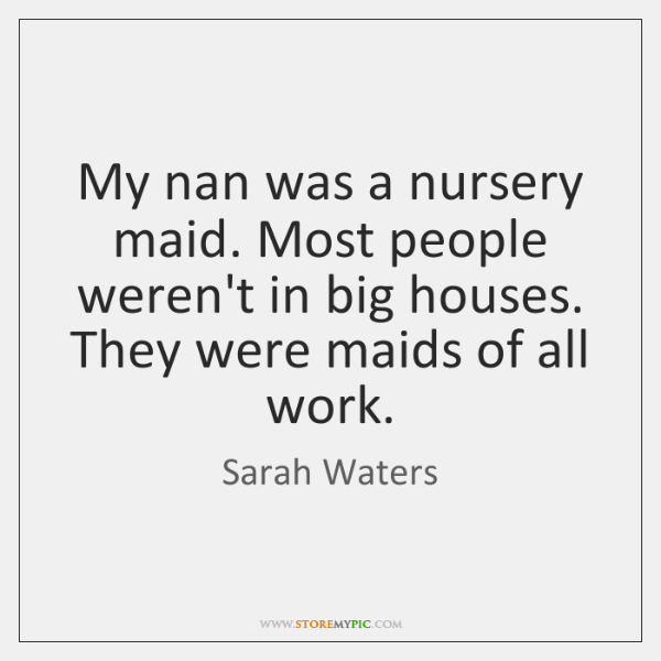 My nan was a nursery maid. Most people weren't in big houses. ...