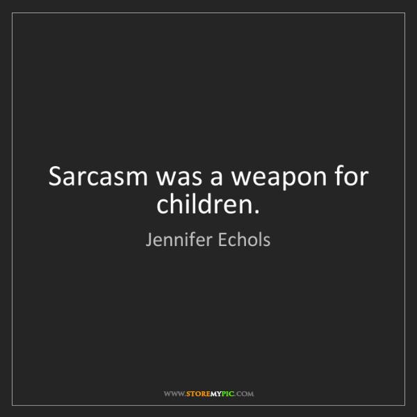 Jennifer Echols: Sarcasm was a weapon for children.