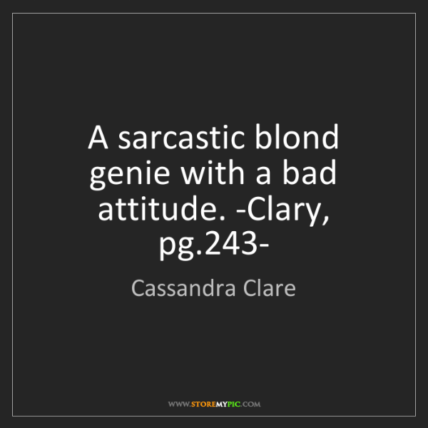 Cassandra Clare: A sarcastic blond genie with a bad attitude. -Clary,...